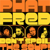 PHAT FRED: Don't Spoil The Soup! [HBR008]